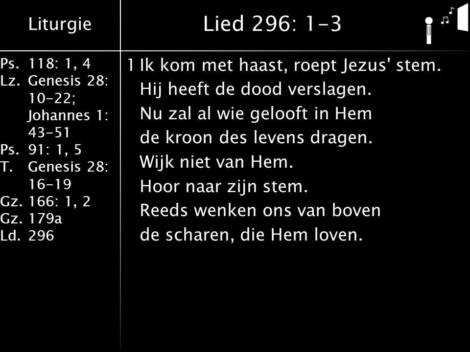 Liturgie Ps.118: 1, 4 Lz.Genesis 28: 10-22; Johannes 1: 43-51 Ps.91: 1, 5 T.Genesis 28: 16-19 Gz.166: 1, 2 Gz.179a Ld.296 1Ik kom met haast, roept Jez