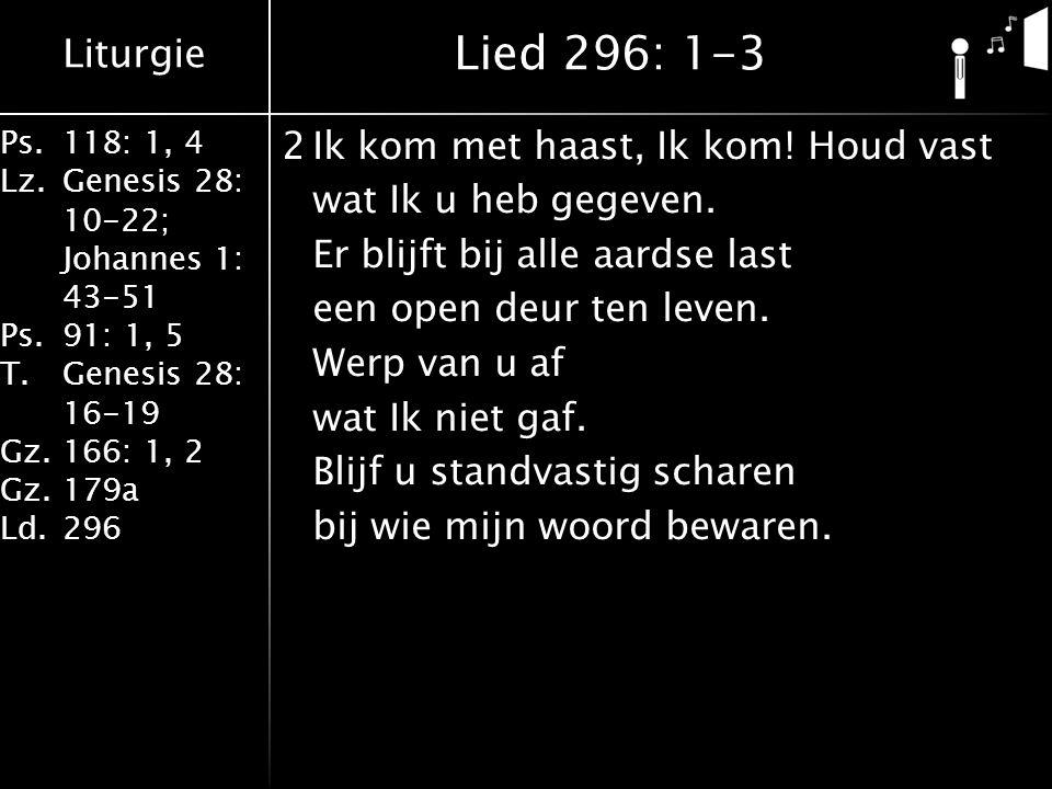 Liturgie Ps.118: 1, 4 Lz.Genesis 28: 10-22; Johannes 1: 43-51 Ps.91: 1, 5 T.Genesis 28: 16-19 Gz.166: 1, 2 Gz.179a Ld.296 2Ik kom met haast, Ik kom! H