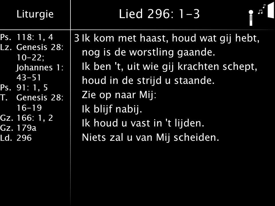Liturgie Ps.118: 1, 4 Lz.Genesis 28: 10-22; Johannes 1: 43-51 Ps.91: 1, 5 T.Genesis 28: 16-19 Gz.166: 1, 2 Gz.179a Ld.296 3Ik kom met haast, houd wat