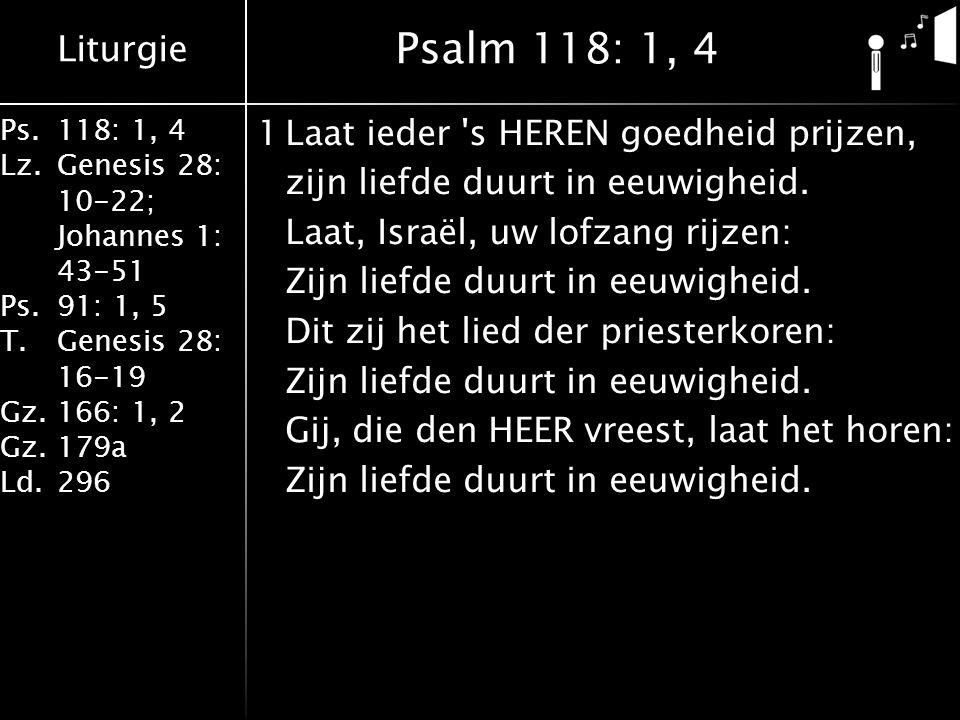 Liturgie Ps.118: 1, 4 Lz.Genesis 28: 10-22; Johannes 1: 43-51 Ps.91: 1, 5 T.Genesis 28: 16-19 Gz.166: 1, 2 Gz.179a Ld.296 1Laat ieder 's HEREN goedhei