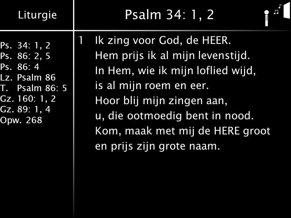 Liturgie Ps.34: 1, 2 Ps.86: 2, 5 Ps.86: 4 Lz.Psalm 86 T.Psalm 86: 5 Gz.160: 1, 2 Gz.89: 1, 4 Opw.268 Psalm 34: 1, 2 1Ik zing voor God, de HEER. Hem pr