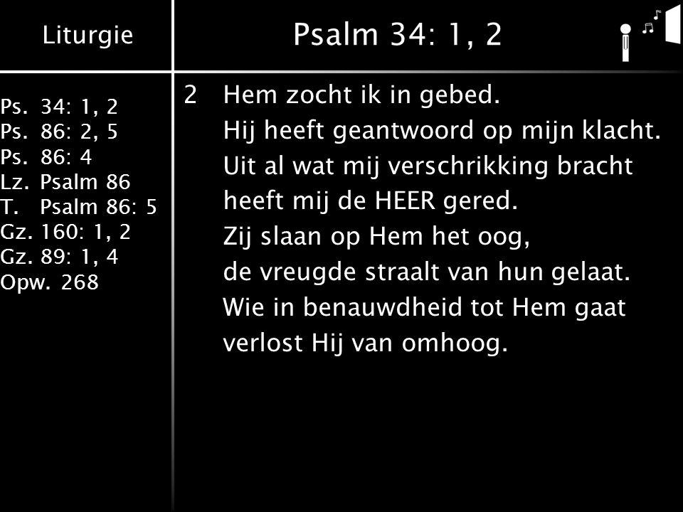 Liturgie Ps.34: 1, 2 Ps.86: 2, 5 Ps.86: 4 Lz.Psalm 86 T.Psalm 86: 5 Gz.160: 1, 2 Gz.89: 1, 4 Opw.268 Psalm 34: 1, 2 2Hem zocht ik in gebed. Hij heeft
