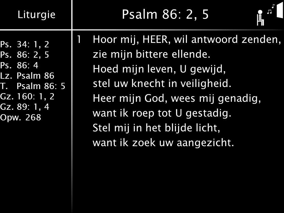 Liturgie Ps.34: 1, 2 Ps.86: 2, 5 Ps.86: 4 Lz.Psalm 86 T.Psalm 86: 5 Gz.160: 1, 2 Gz.89: 1, 4 Opw.268 Psalm 86: 2, 5 1Hoor mij, HEER, wil antwoord zend