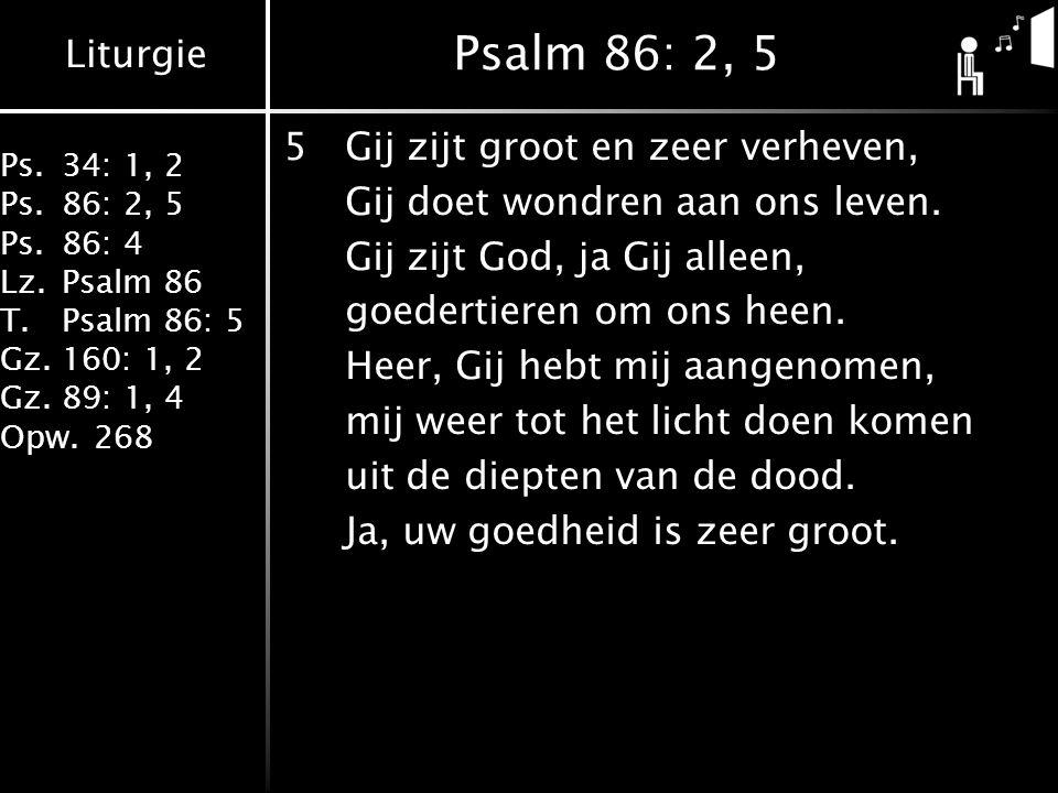 Liturgie Ps.34: 1, 2 Ps.86: 2, 5 Ps.86: 4 Lz.Psalm 86 T.Psalm 86: 5 Gz.160: 1, 2 Gz.89: 1, 4 Opw.268 Psalm 86: 2, 5 5Gij zijt groot en zeer verheven,