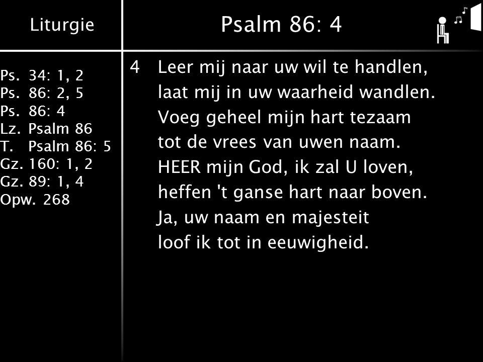Liturgie Ps.34: 1, 2 Ps.86: 2, 5 Ps.86: 4 Lz.Psalm 86 T.Psalm 86: 5 Gz.160: 1, 2 Gz.89: 1, 4 Opw.268 Psalm 86: 4 4Leer mij naar uw wil te handlen, laa