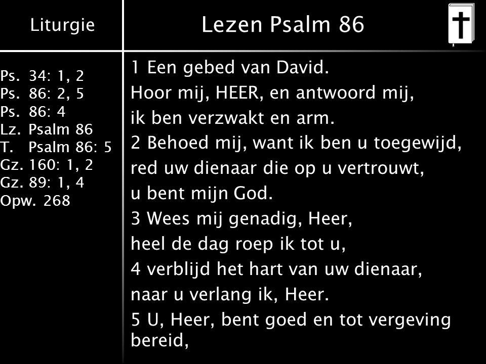 Liturgie Ps.34: 1, 2 Ps.86: 2, 5 Ps.86: 4 Lz.Psalm 86 T.Psalm 86: 5 Gz.160: 1, 2 Gz.89: 1, 4 Opw.268 Lezen Psalm 86 1 Een gebed van David. Hoor mij, H