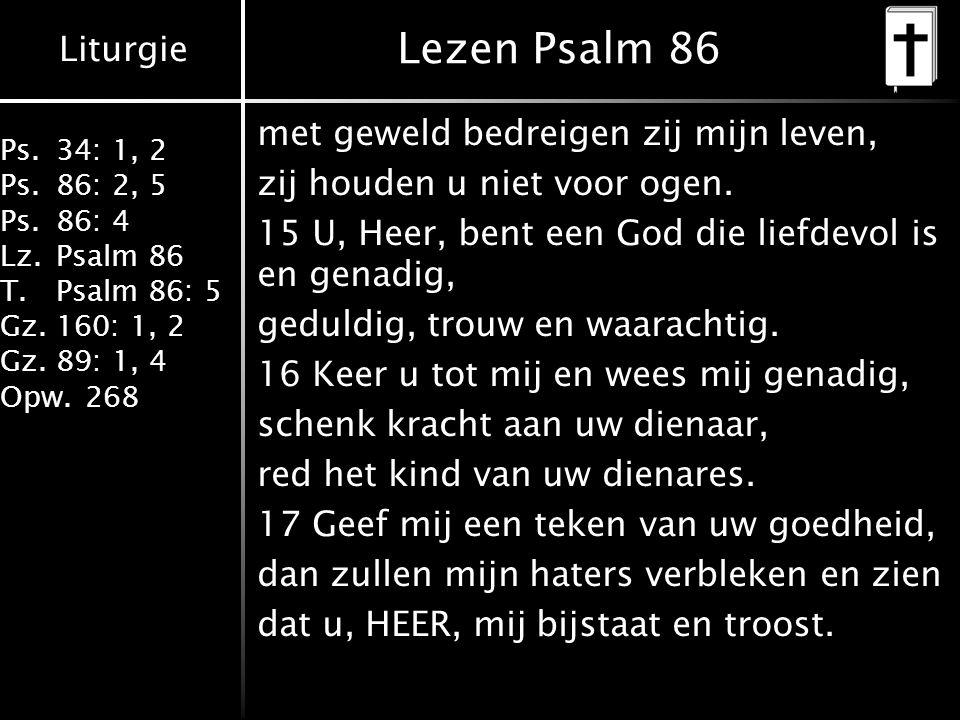 Liturgie Ps.34: 1, 2 Ps.86: 2, 5 Ps.86: 4 Lz.Psalm 86 T.Psalm 86: 5 Gz.160: 1, 2 Gz.89: 1, 4 Opw.268 Lezen Psalm 86 met geweld bedreigen zij mijn leve
