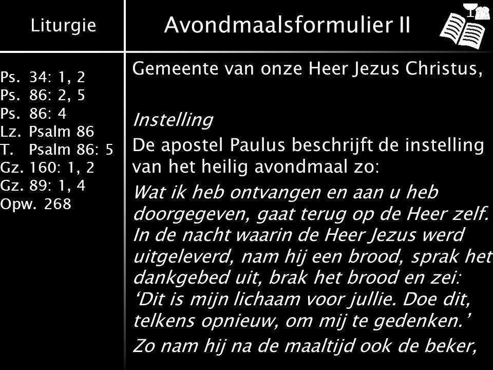 Liturgie Ps.34: 1, 2 Ps.86: 2, 5 Ps.86: 4 Lz.Psalm 86 T.Psalm 86: 5 Gz.160: 1, 2 Gz.89: 1, 4 Opw.268 Avondmaalsformulier II Gemeente van onze Heer Jez