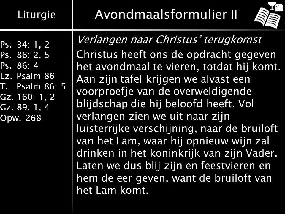 Liturgie Ps.34: 1, 2 Ps.86: 2, 5 Ps.86: 4 Lz.Psalm 86 T.Psalm 86: 5 Gz.160: 1, 2 Gz.89: 1, 4 Opw.268 Avondmaalsformulier II Verlangen naar Christus' t