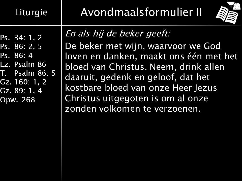 Liturgie Ps.34: 1, 2 Ps.86: 2, 5 Ps.86: 4 Lz.Psalm 86 T.Psalm 86: 5 Gz.160: 1, 2 Gz.89: 1, 4 Opw.268 Avondmaalsformulier II En als hij de beker geeft: