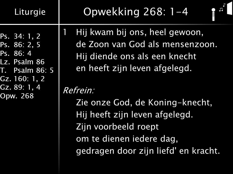 Liturgie Ps.34: 1, 2 Ps.86: 2, 5 Ps.86: 4 Lz.Psalm 86 T.Psalm 86: 5 Gz.160: 1, 2 Gz.89: 1, 4 Opw.268 Opwekking 268: 1-4 1Hij kwam bij ons, heel gewoon