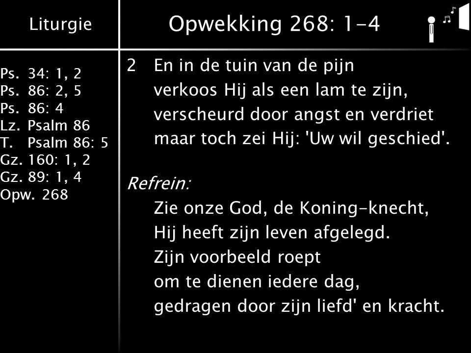 Liturgie Ps.34: 1, 2 Ps.86: 2, 5 Ps.86: 4 Lz.Psalm 86 T.Psalm 86: 5 Gz.160: 1, 2 Gz.89: 1, 4 Opw.268 Opwekking 268: 1-4 2En in de tuin van de pijn ver
