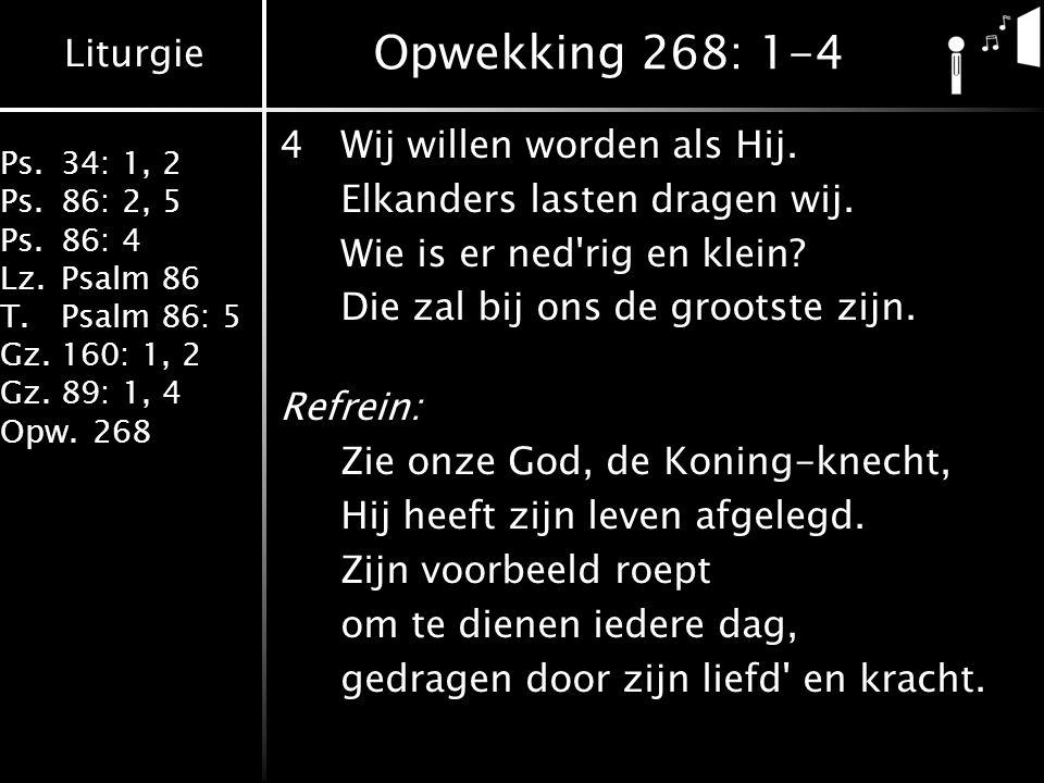 Liturgie Ps.34: 1, 2 Ps.86: 2, 5 Ps.86: 4 Lz.Psalm 86 T.Psalm 86: 5 Gz.160: 1, 2 Gz.89: 1, 4 Opw.268 Opwekking 268: 1-4 4Wij willen worden als Hij. El