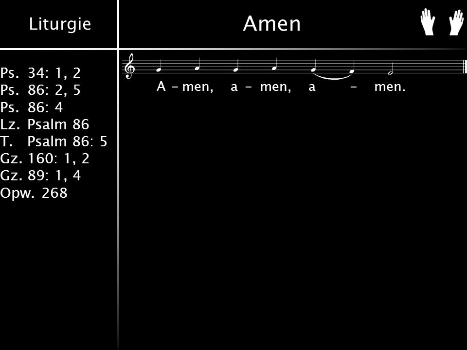 Liturgie Ps.34: 1, 2 Ps.86: 2, 5 Ps.86: 4 Lz.Psalm 86 T.Psalm 86: 5 Gz.160: 1, 2 Gz.89: 1, 4 Opw.268 Amen A-men,a-men,a-men.