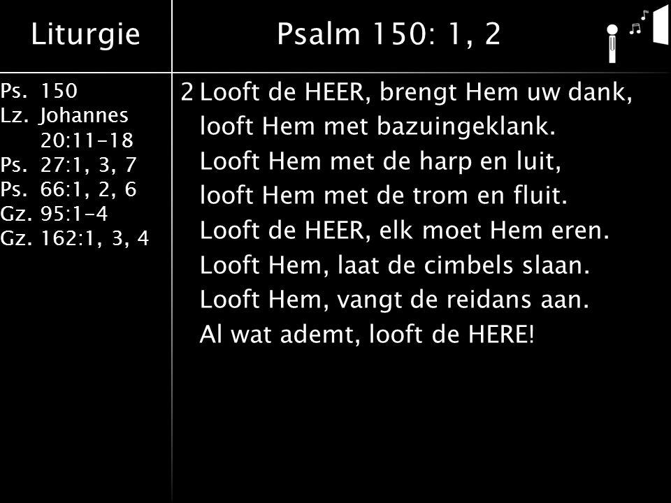 Liturgie Ps.150 Lz. Johannes 20:11-18 Ps.27:1, 3, 7 Ps.66:1, 2, 6 Gz. 95:1-4 Gz.162:1, 3, 4 2Looft de HEER, brengt Hem uw dank, looft Hem met bazuinge