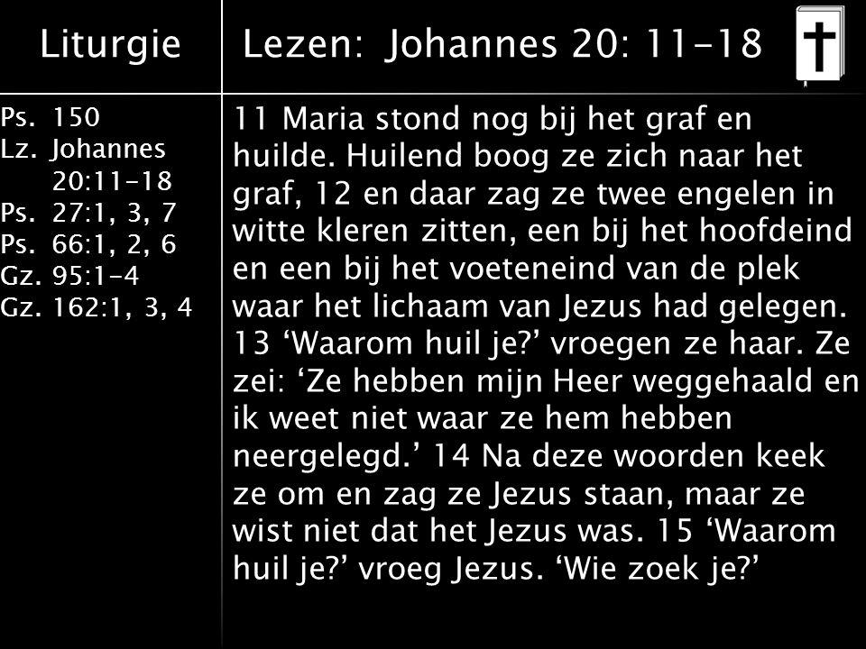 Liturgie Ps.150 Lz. Johannes 20:11-18 Ps.27:1, 3, 7 Ps.66:1, 2, 6 Gz. 95:1-4 Gz.162:1, 3, 4 11 Maria stond nog bij het graf en huilde. Huilend boog ze