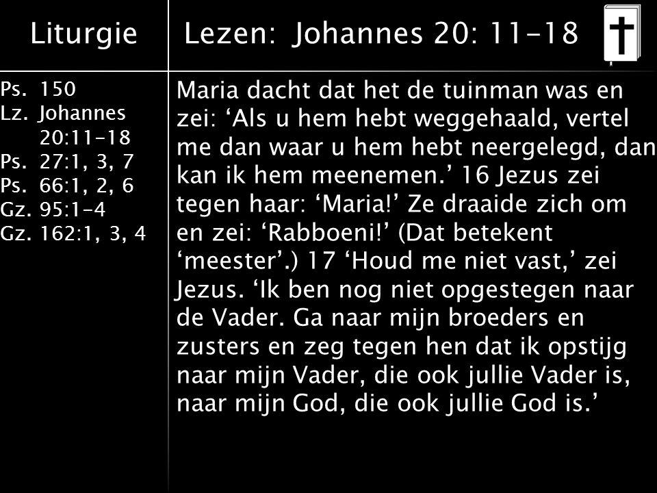 Liturgie Ps.150 Lz. Johannes 20:11-18 Ps.27:1, 3, 7 Ps.66:1, 2, 6 Gz. 95:1-4 Gz.162:1, 3, 4 Maria dacht dat het de tuinman was en zei: 'Als u hem hebt