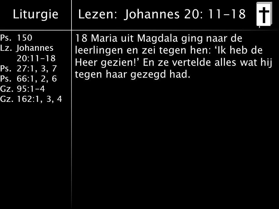 Liturgie Ps.150 Lz. Johannes 20:11-18 Ps.27:1, 3, 7 Ps.66:1, 2, 6 Gz. 95:1-4 Gz.162:1, 3, 4 18 Maria uit Magdala ging naar de leerlingen en zei tegen