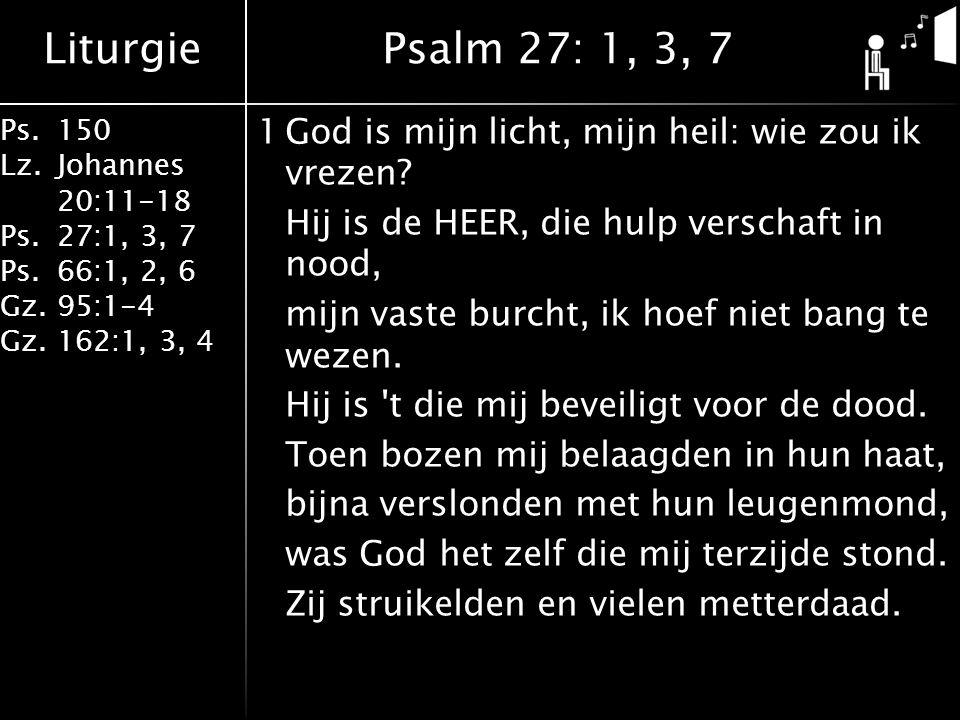 Liturgie Ps.150 Lz. Johannes 20:11-18 Ps.27:1, 3, 7 Ps.66:1, 2, 6 Gz. 95:1-4 Gz.162:1, 3, 4 1God is mijn licht, mijn heil: wie zou ik vrezen? Hij is d