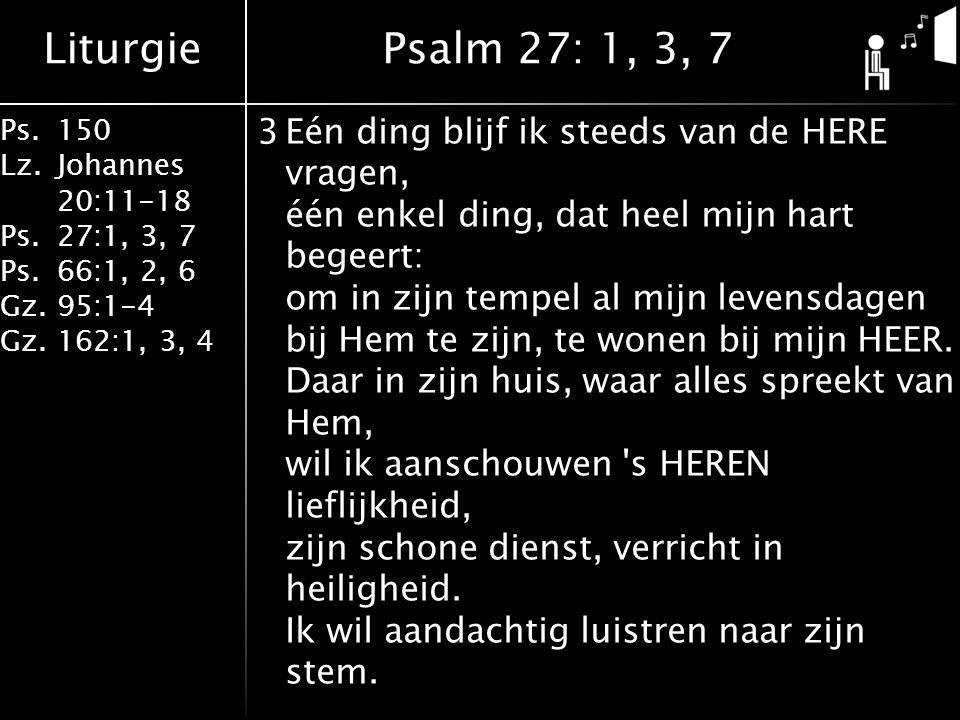 Liturgie Ps.150 Lz. Johannes 20:11-18 Ps.27:1, 3, 7 Ps.66:1, 2, 6 Gz. 95:1-4 Gz.162:1, 3, 4 3Eén ding blijf ik steeds van de HERE vragen, één enkel di