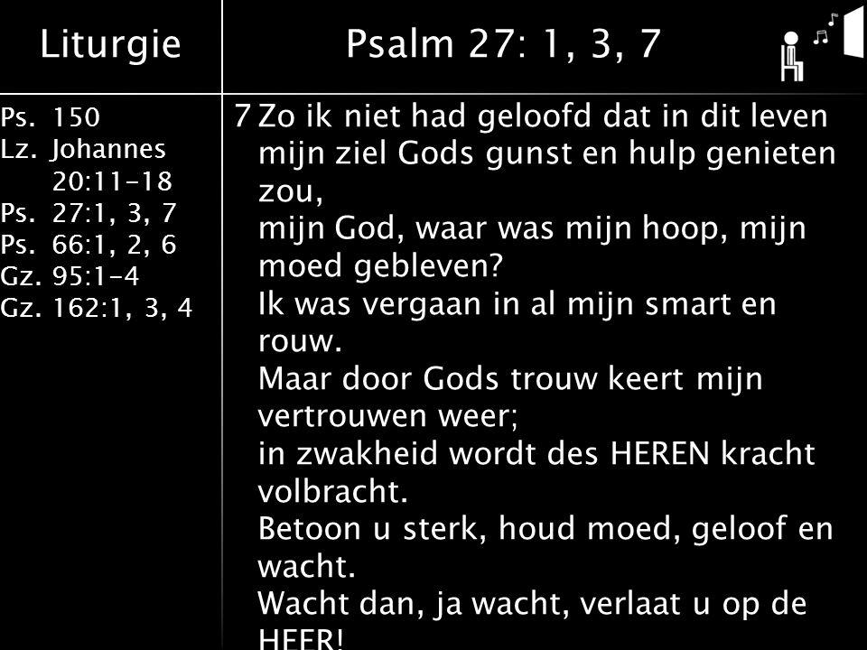Liturgie Ps.150 Lz. Johannes 20:11-18 Ps.27:1, 3, 7 Ps.66:1, 2, 6 Gz. 95:1-4 Gz.162:1, 3, 4 7Zo ik niet had geloofd dat in dit leven mijn ziel Gods gu