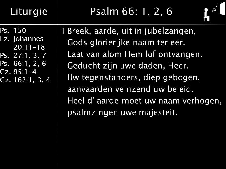 Liturgie Ps.150 Lz. Johannes 20:11-18 Ps.27:1, 3, 7 Ps.66:1, 2, 6 Gz. 95:1-4 Gz.162:1, 3, 4 1Breek, aarde, uit in jubelzangen, Gods glorierijke naam t