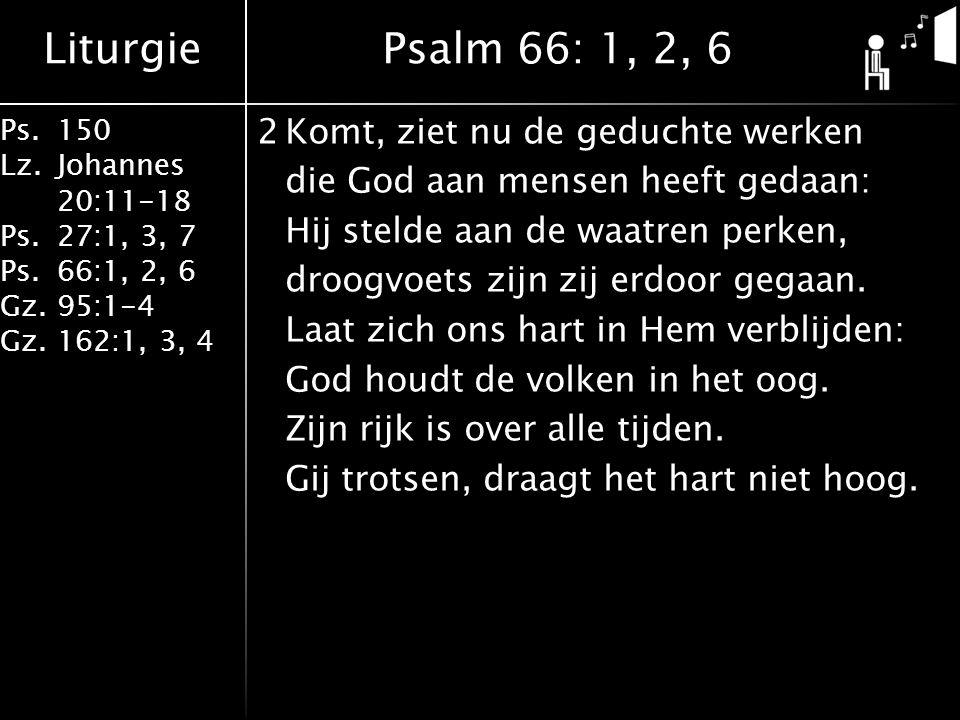 Liturgie Ps.150 Lz. Johannes 20:11-18 Ps.27:1, 3, 7 Ps.66:1, 2, 6 Gz. 95:1-4 Gz.162:1, 3, 4 2Komt, ziet nu de geduchte werken die God aan mensen heeft