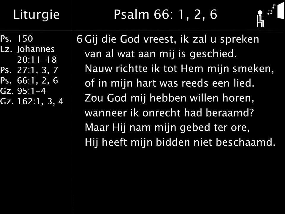Liturgie Ps.150 Lz. Johannes 20:11-18 Ps.27:1, 3, 7 Ps.66:1, 2, 6 Gz. 95:1-4 Gz.162:1, 3, 4 6Gij die God vreest, ik zal u spreken van al wat aan mij i