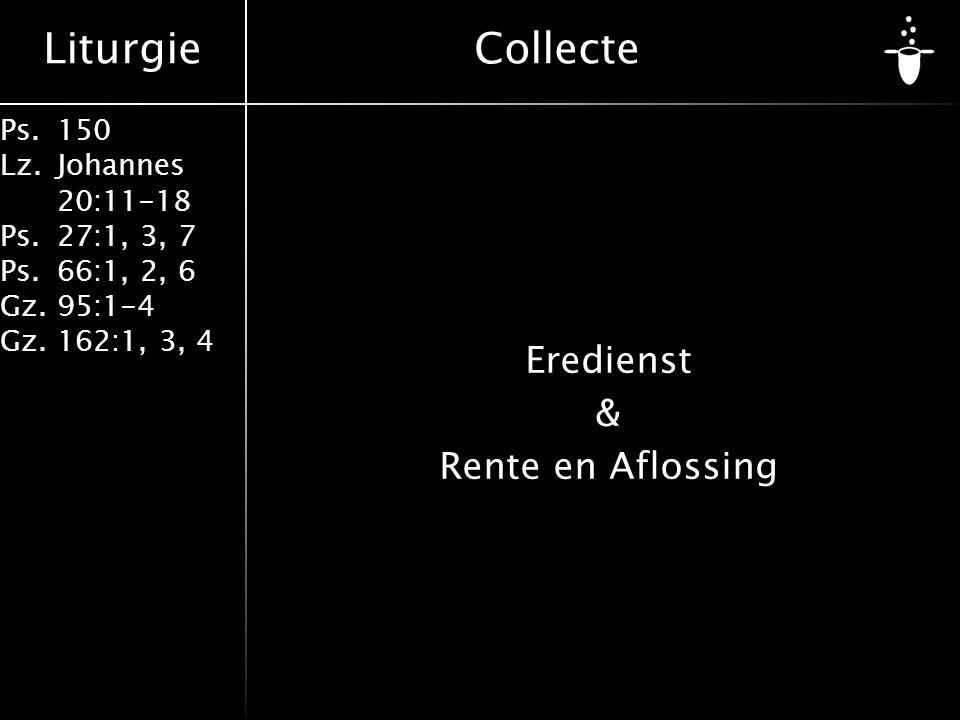Liturgie Ps.150 Lz. Johannes 20:11-18 Ps.27:1, 3, 7 Ps.66:1, 2, 6 Gz. 95:1-4 Gz.162:1, 3, 4 Eredienst & Rente en Aflossing Collecte
