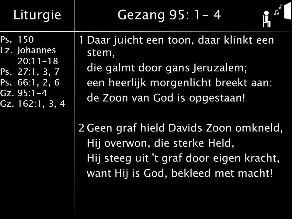 Liturgie Ps.150 Lz. Johannes 20:11-18 Ps.27:1, 3, 7 Ps.66:1, 2, 6 Gz. 95:1-4 Gz.162:1, 3, 4 1Daar juicht een toon, daar klinkt een stem, die galmt doo