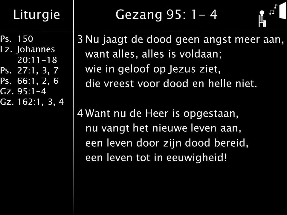 Liturgie Ps.150 Lz. Johannes 20:11-18 Ps.27:1, 3, 7 Ps.66:1, 2, 6 Gz. 95:1-4 Gz.162:1, 3, 4 3Nu jaagt de dood geen angst meer aan, want alles, alles i