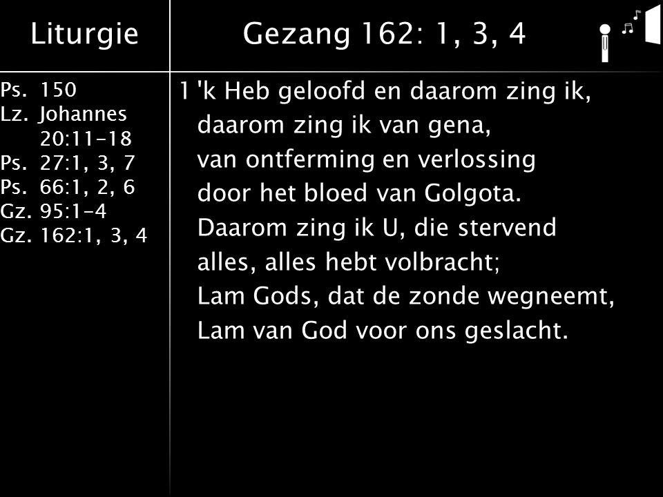 Liturgie Ps.150 Lz. Johannes 20:11-18 Ps.27:1, 3, 7 Ps.66:1, 2, 6 Gz. 95:1-4 Gz.162:1, 3, 4 1'k Heb geloofd en daarom zing ik, daarom zing ik van gena