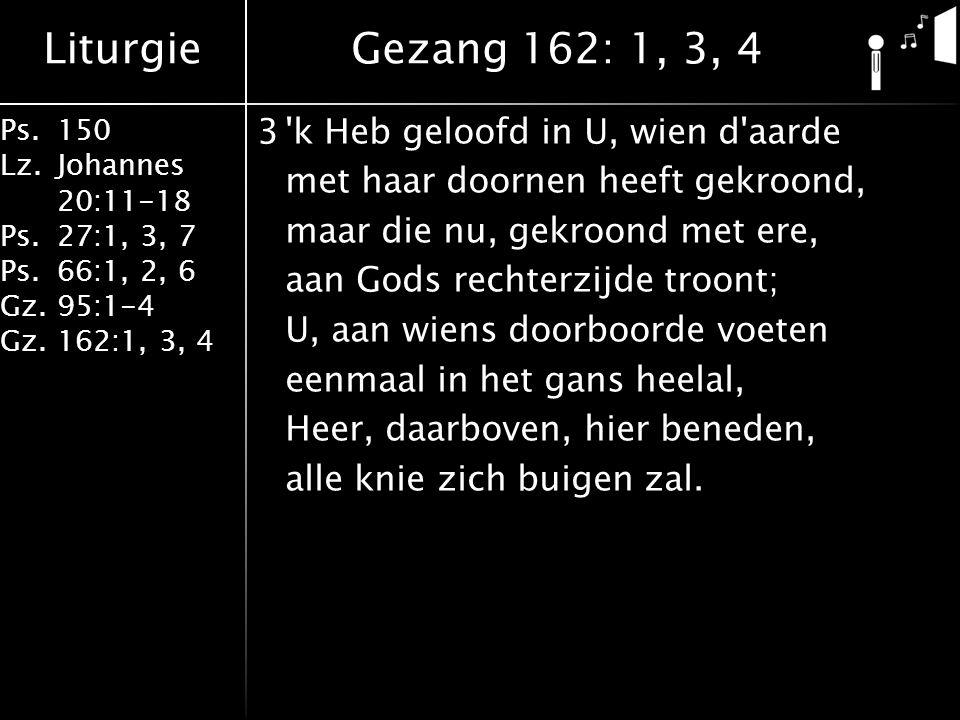Liturgie Ps.150 Lz. Johannes 20:11-18 Ps.27:1, 3, 7 Ps.66:1, 2, 6 Gz. 95:1-4 Gz.162:1, 3, 4 3'k Heb geloofd in U, wien d'aarde met haar doornen heeft