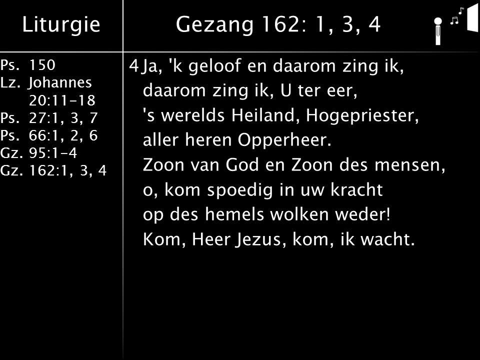 Liturgie Ps.150 Lz. Johannes 20:11-18 Ps.27:1, 3, 7 Ps.66:1, 2, 6 Gz. 95:1-4 Gz.162:1, 3, 4 4Ja, 'k geloof en daarom zing ik, daarom zing ik, U ter ee