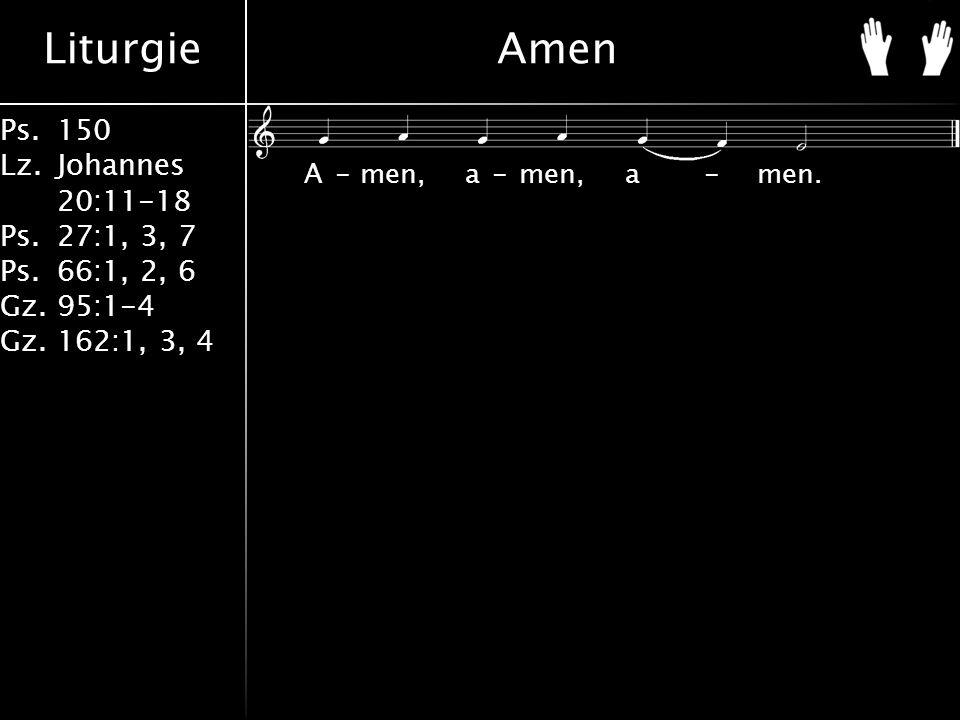 Liturgie Ps.150 Lz. Johannes 20:11-18 Ps.27:1, 3, 7 Ps.66:1, 2, 6 Gz. 95:1-4 Gz.162:1, 3, 4 Amen A-men, a-men, a-men.