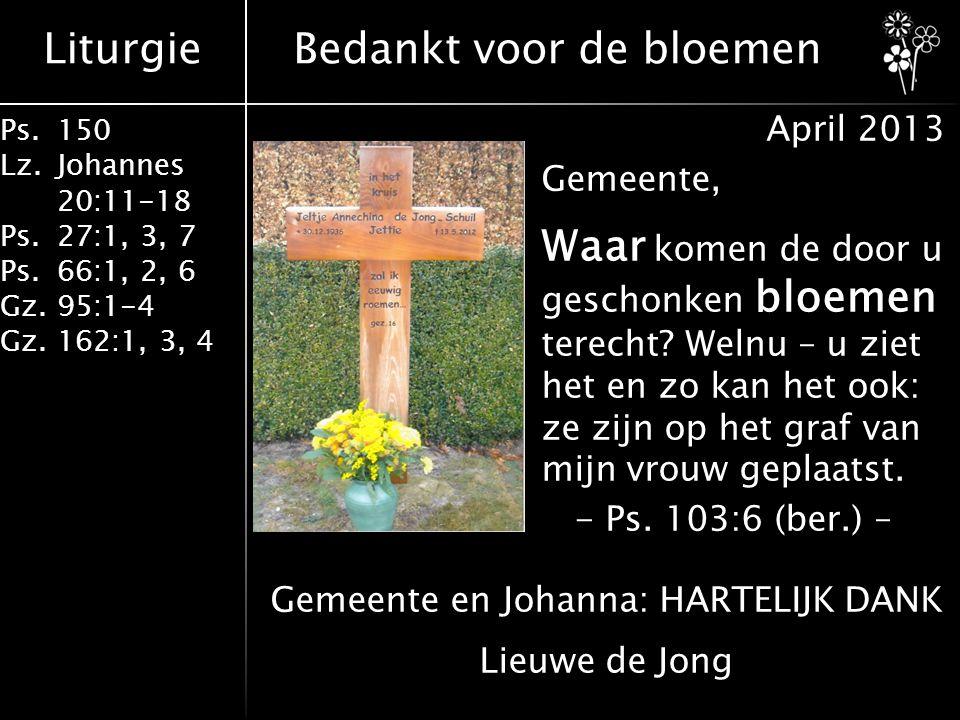 Liturgie Ps.150 Lz. Johannes 20:11-18 Ps.27:1, 3, 7 Ps.66:1, 2, 6 Gz. 95:1-4 Gz.162:1, 3, 4 Bedankt voor de bloemen April 2013 Gemeente, Waar komen de