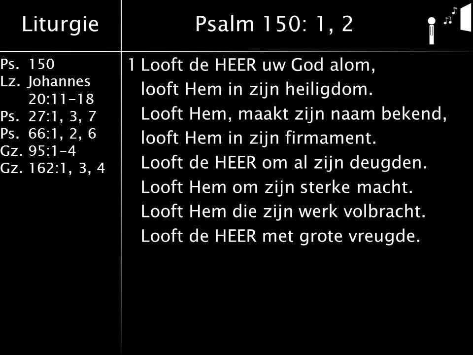Liturgie Ps.150 Lz. Johannes 20:11-18 Ps.27:1, 3, 7 Ps.66:1, 2, 6 Gz. 95:1-4 Gz.162:1, 3, 4 1Looft de HEER uw God alom, looft Hem in zijn heiligdom. L