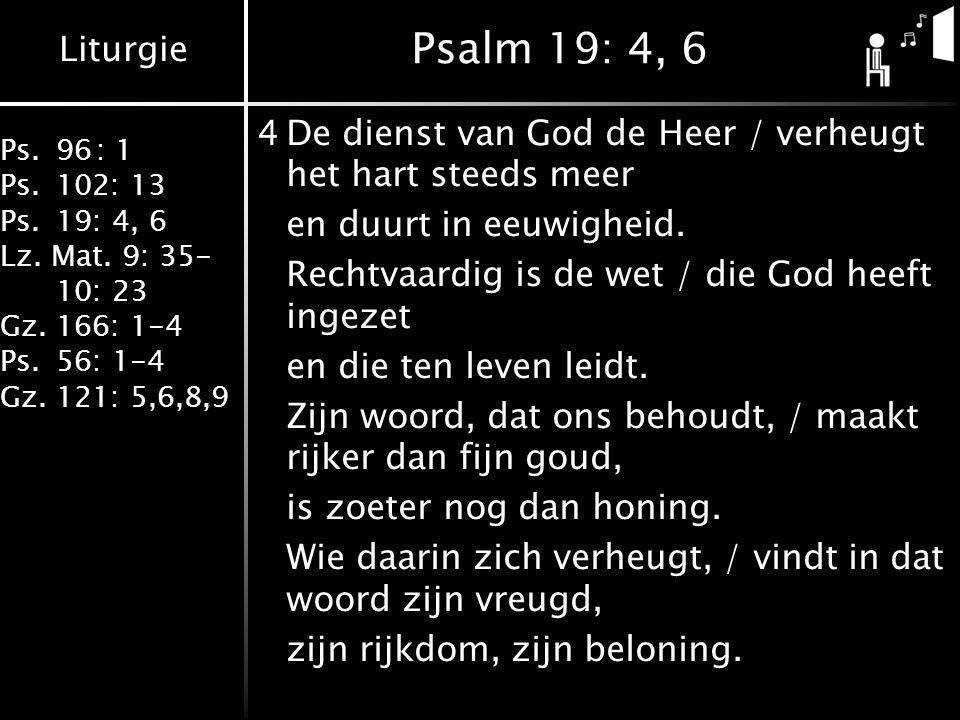 Liturgie Ps.96: 1 Ps.102: 13 Ps.19: 4, 6 Lz. Mat. 9: 35- 10: 23 Gz.166: 1-4 Ps.56: 1-4 Gz.121: 5,6,8,9 Psalm 19: 4, 6 4De dienst van God de Heer / ver
