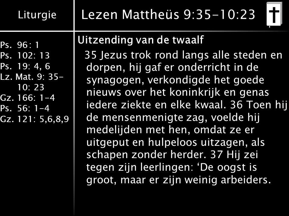 Liturgie Ps.96: 1 Ps.102: 13 Ps.19: 4, 6 Lz. Mat. 9: 35- 10: 23 Gz.166: 1-4 Ps.56: 1-4 Gz.121: 5,6,8,9 Lezen Mattheüs 9:35-10:23 Uitzending van de twa