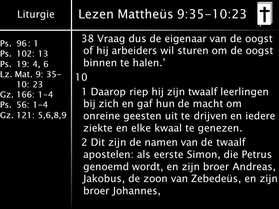 Liturgie Ps.96: 1 Ps.102: 13 Ps.19: 4, 6 Lz. Mat. 9: 35- 10: 23 Gz.166: 1-4 Ps.56: 1-4 Gz.121: 5,6,8,9 Lezen Mattheüs 9:35-10:23 38 Vraag dus de eigen