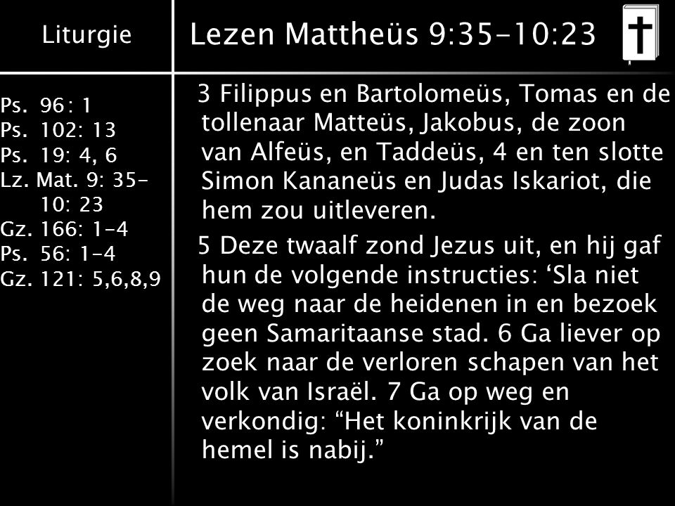 Liturgie Ps.96: 1 Ps.102: 13 Ps.19: 4, 6 Lz. Mat. 9: 35- 10: 23 Gz.166: 1-4 Ps.56: 1-4 Gz.121: 5,6,8,9 Lezen Mattheüs 9:35-10:23 3 Filippus en Bartolo
