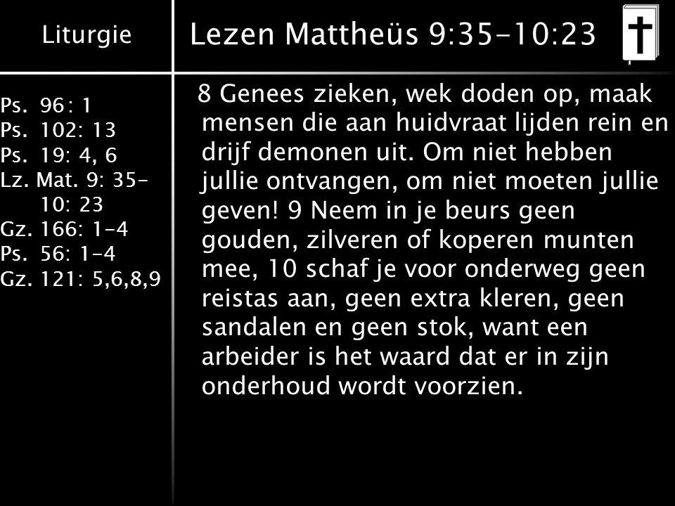 Liturgie Ps.96: 1 Ps.102: 13 Ps.19: 4, 6 Lz. Mat. 9: 35- 10: 23 Gz.166: 1-4 Ps.56: 1-4 Gz.121: 5,6,8,9 Lezen Mattheüs 9:35-10:23 8 Genees zieken, wek
