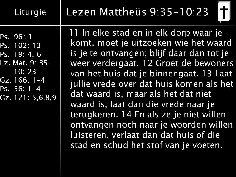 Liturgie Ps.96: 1 Ps.102: 13 Ps.19: 4, 6 Lz. Mat. 9: 35- 10: 23 Gz.166: 1-4 Ps.56: 1-4 Gz.121: 5,6,8,9 Lezen Mattheüs 9:35-10:23 11 In elke stad en in