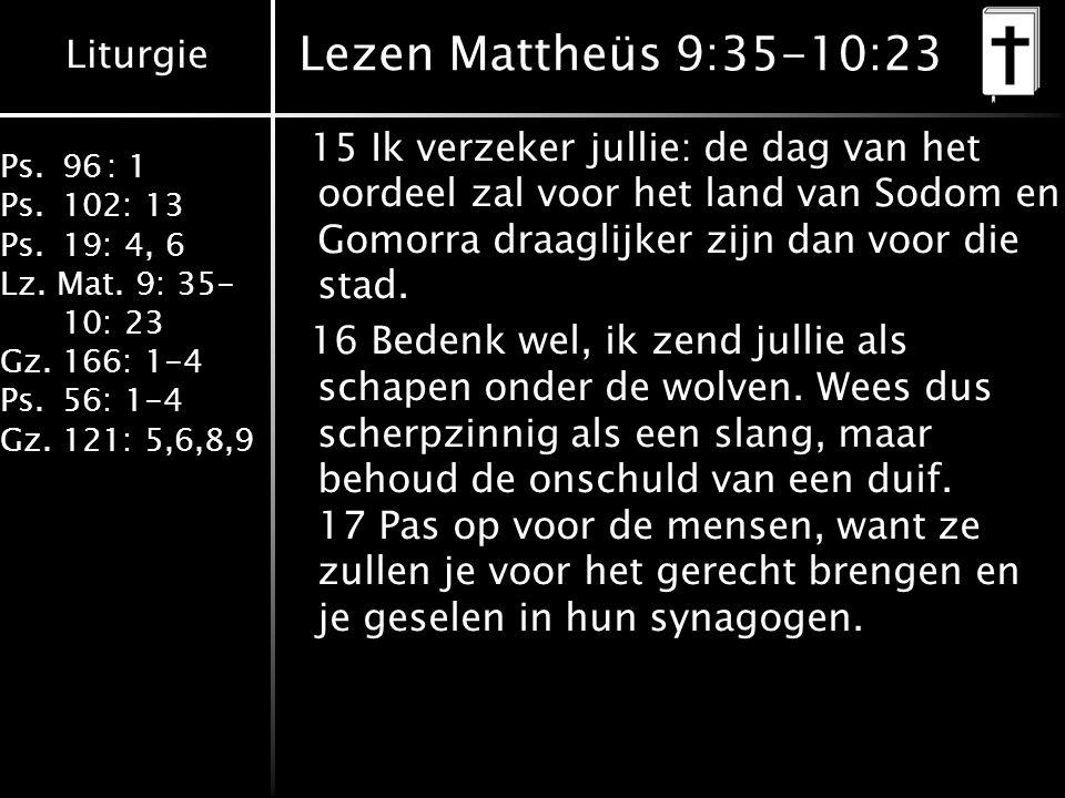 Liturgie Ps.96: 1 Ps.102: 13 Ps.19: 4, 6 Lz. Mat. 9: 35- 10: 23 Gz.166: 1-4 Ps.56: 1-4 Gz.121: 5,6,8,9 Lezen Mattheüs 9:35-10:23 15 Ik verzeker jullie
