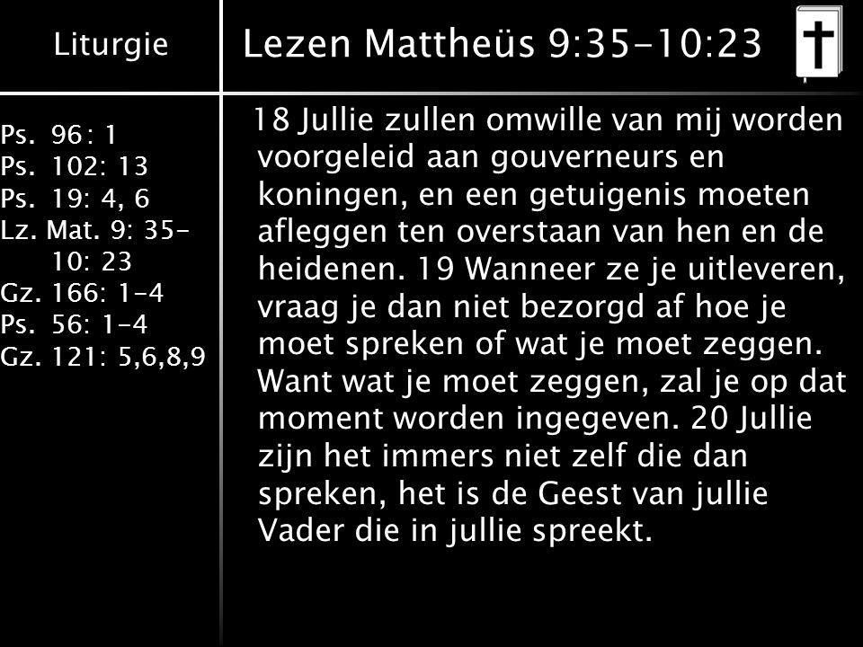 Liturgie Ps.96: 1 Ps.102: 13 Ps.19: 4, 6 Lz. Mat. 9: 35- 10: 23 Gz.166: 1-4 Ps.56: 1-4 Gz.121: 5,6,8,9 Lezen Mattheüs 9:35-10:23 18 Jullie zullen omwi