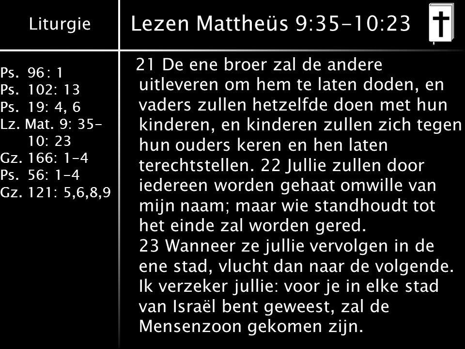 Liturgie Ps.96: 1 Ps.102: 13 Ps.19: 4, 6 Lz. Mat. 9: 35- 10: 23 Gz.166: 1-4 Ps.56: 1-4 Gz.121: 5,6,8,9 Lezen Mattheüs 9:35-10:23 21 De ene broer zal d