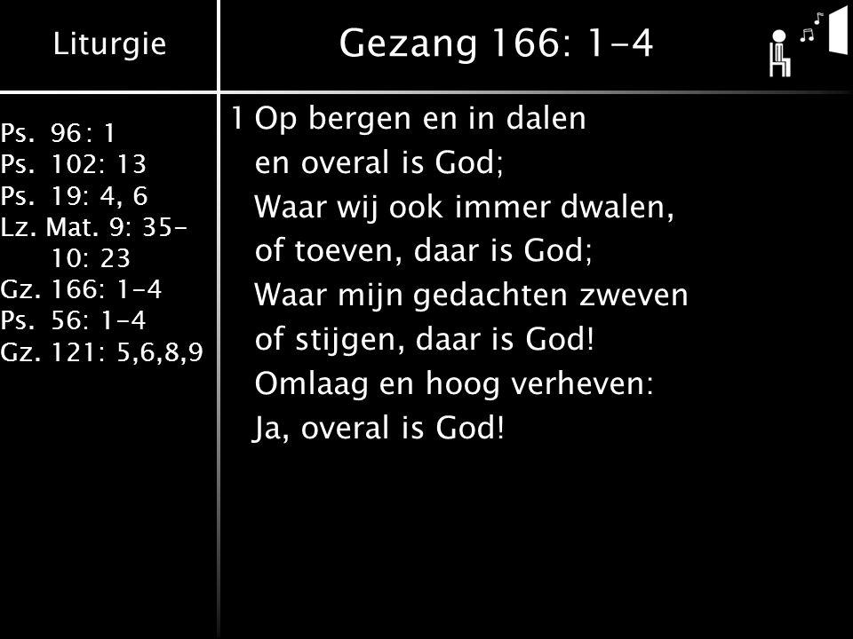 Liturgie Ps.96: 1 Ps.102: 13 Ps.19: 4, 6 Lz. Mat. 9: 35- 10: 23 Gz.166: 1-4 Ps.56: 1-4 Gz.121: 5,6,8,9 Gezang 166: 1-4 1Op bergen en in dalen en overa