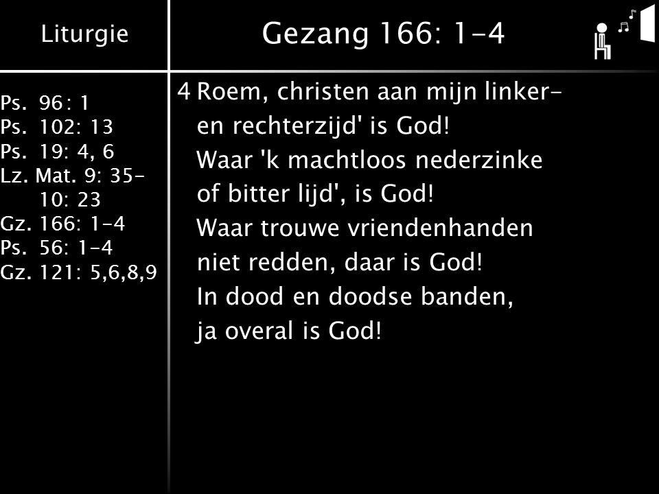 Liturgie Ps.96: 1 Ps.102: 13 Ps.19: 4, 6 Lz. Mat. 9: 35- 10: 23 Gz.166: 1-4 Ps.56: 1-4 Gz.121: 5,6,8,9 Gezang 166: 1-4 4Roem, christen aan mijn linker