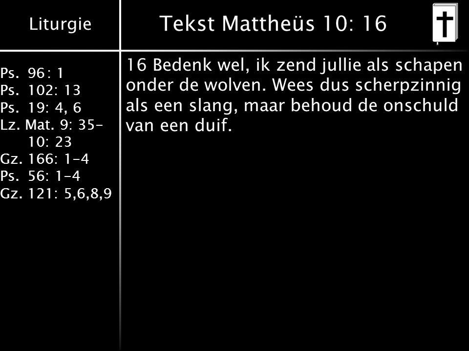 Liturgie Ps.96: 1 Ps.102: 13 Ps.19: 4, 6 Lz. Mat. 9: 35- 10: 23 Gz.166: 1-4 Ps.56: 1-4 Gz.121: 5,6,8,9 Tekst Mattheüs 10: 16 16 Bedenk wel, ik zend ju