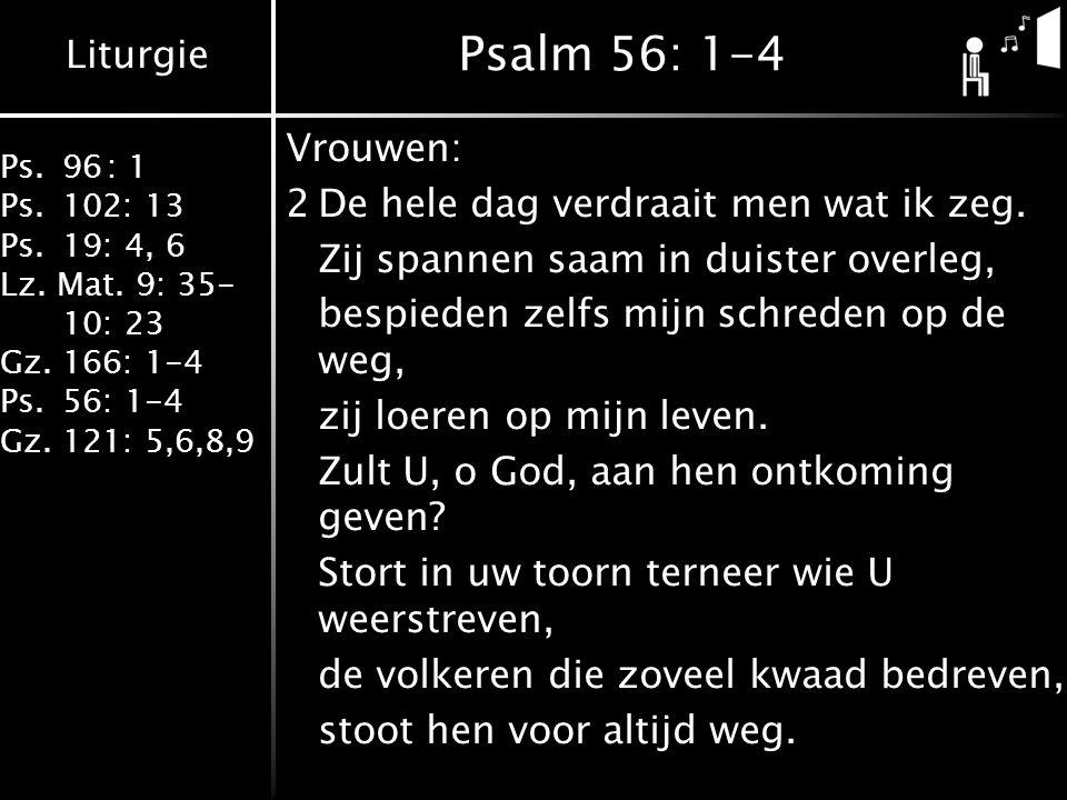 Liturgie Ps.96: 1 Ps.102: 13 Ps.19: 4, 6 Lz. Mat. 9: 35- 10: 23 Gz.166: 1-4 Ps.56: 1-4 Gz.121: 5,6,8,9 Psalm 56: 1-4 Vrouwen: 2De hele dag verdraait m